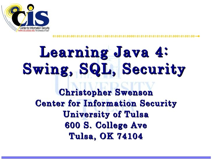 Learning Java 4: Swing, SQL, Security Christopher Swenson Center for Information Security University of Tulsa 600 S. Colle...