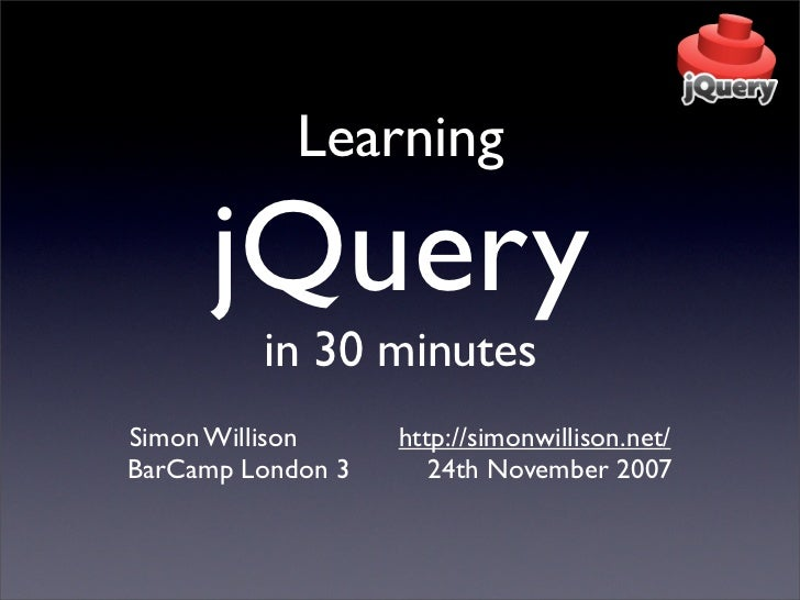 Learning      jQuery         in 30 minutesSimon Willison     http://simonwillison.net/BarCamp London 3      24th November ...