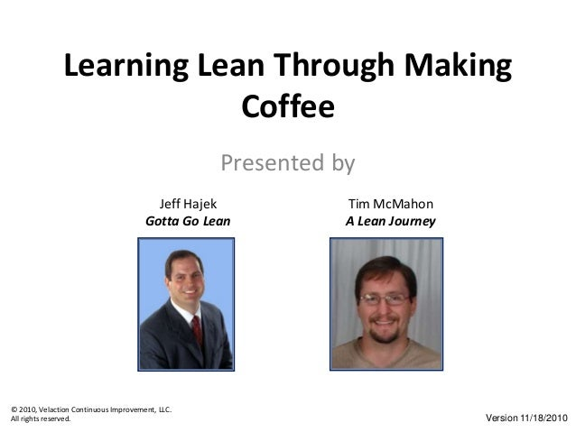 © 2010, Velaction Continuous Improvement, LLC. All rights reserved. Learning Lean Through Making Coffee Presented by Jeff ...