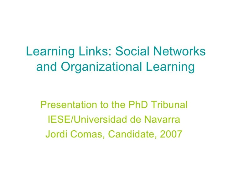Learning Links: Social Networks and Organizational Learning Presentation to the PhD Tribunal IESE/Universidad de Navarra J...
