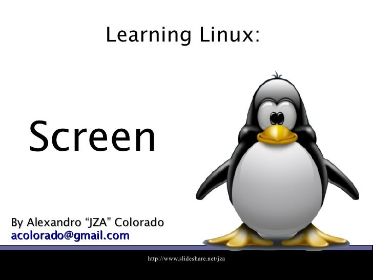 """Learning Linux:  By Alexandro """"JZA"""" Colorado [email_address] Screen"""