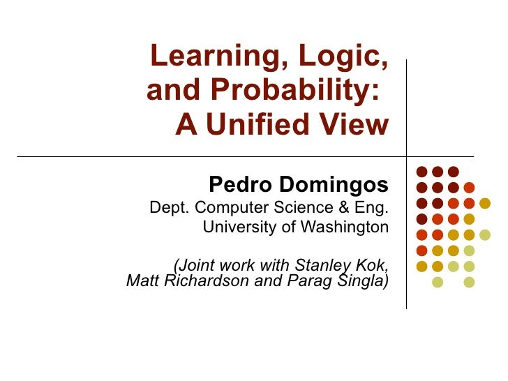 Learning, Logic,  and Probability:  A Unified View Pedro Domingos Dept. Computer Science & Eng. University of Washington (...