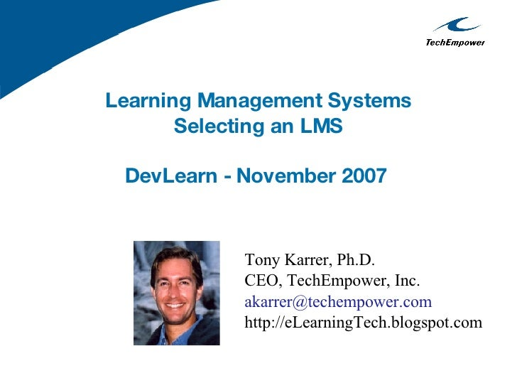 Learning Management Systems Selecting an LMS DevLearn - November 2007   Tony Karrer, Ph.D. CEO, TechEmpower, Inc. [email_a...