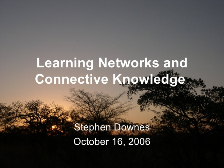 Learning Networks and Connective Knowledge   Stephen Downes October 16, 2006