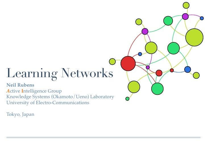 Learning NetworksNeil RubensActive Intelligence GroupKnowledge Systems (Okamoto/Ueno) LaboratoryUniversity of Electro-Comm...