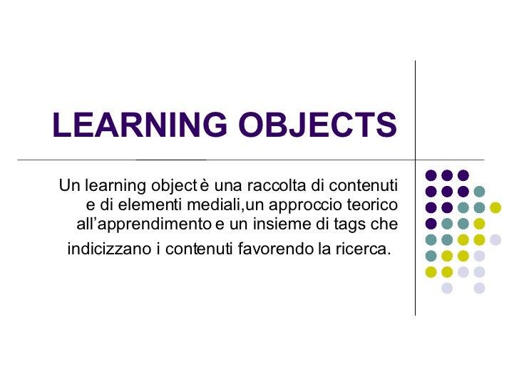 LEARNING OBJECTS Un learning object è una raccolta di contenuti e di elementi mediali,un approccio teorico all'apprendimen...