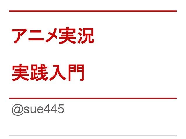アニメ実況 実践入門 @sue445