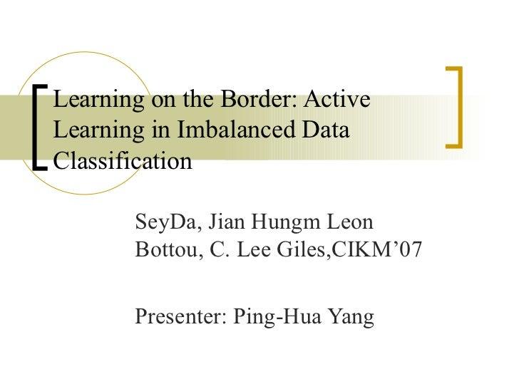 Learning on the Border: Active Learning in Imbalanced Data Classification SeyDa, Jian Hungm Leon Bottou, C. Lee Giles,CIKM...