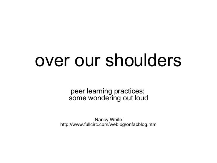 over our shoulders peer learning practices:  some wondering out loud Nancy White http://www.fullcirc.com/weblog/onfacblog....