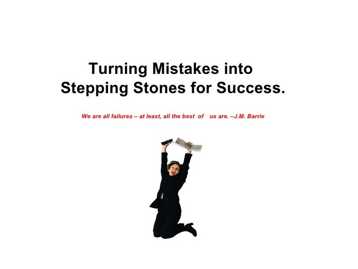 Turning Mistakes into  Stepping Stones for Success. We are all failures – at least, all the best  of   us are. –J.M. Barrie