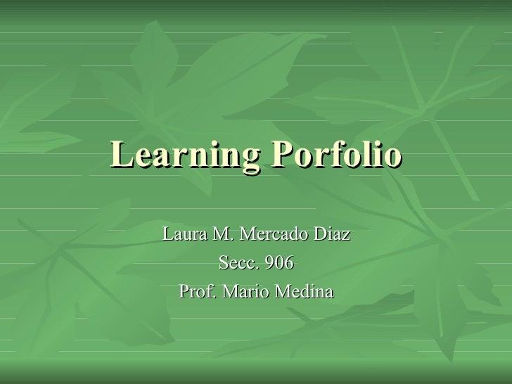 Learning Porfolio Laura M. Mercado Diaz Secc. 906 Prof. Mario Medina