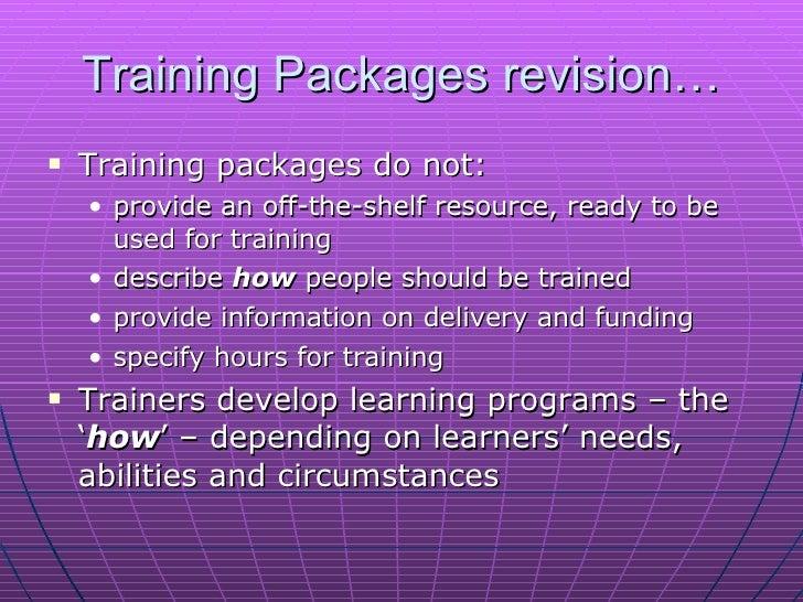 Training Packages revision… <ul><li>Training packagesdo not: </li></ul><ul><ul><li>provide an off-the-shelf resource, rea...