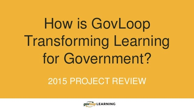 How is GovLoop Transforming Learning for Government? 2015 PROJECT REVIEW