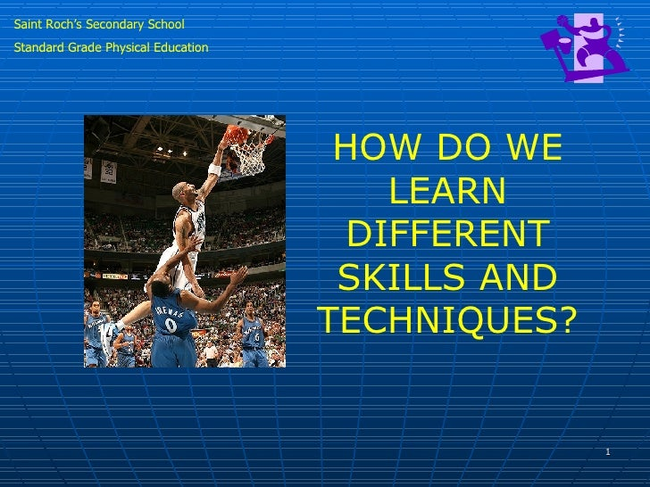 Saint Roch's Secondary School Standard Grade Physical Education HOW DO WE LEARN DIFFERENT SKILLS AND TECHNIQUES?