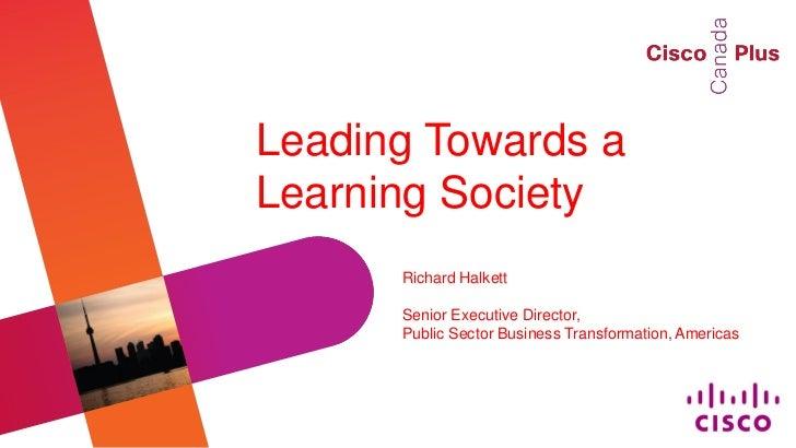 Leading Towards aLearning Society      Richard Halkett      Senior Executive Director,      Public Sector Business Transfo...
