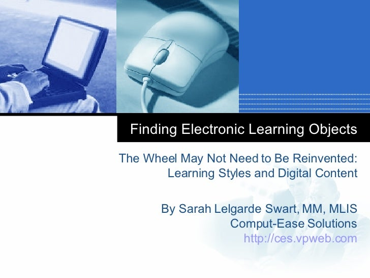 Finding Electronic Learning Objects The Wheel May Not Need to Be Reinvented: Learning Styles and Digital Content By Sarah ...