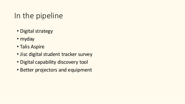 In the pipeline • Digital strategy • myday • Talis Aspire • Jisc digital student tracker survey • Digital capability disco...
