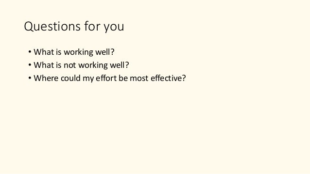 Questions for you • What is working well? • What is not working well? • Where could my effort be most effective?