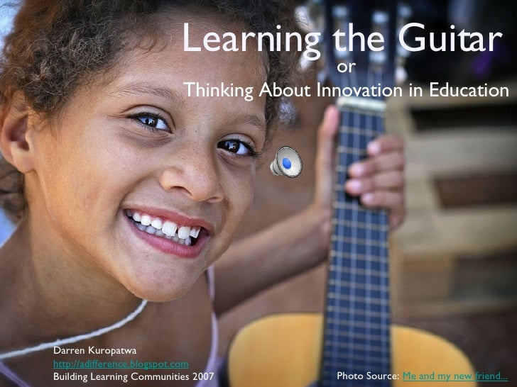 Learning the Guitar <ul><li>or </li></ul><ul><li>Thinking About Innovation in Education </li></ul>Darren Kuropatwa http://...