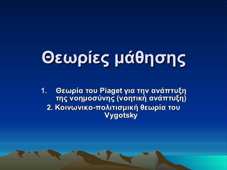 Θεωρίες μάθησης <ul><li>Θεωρία του  Piaget  για την ανάπτυξη της νοημοσύνης (νοητική ανάπτυξη) </li></ul><ul><li>2.  K οιν...