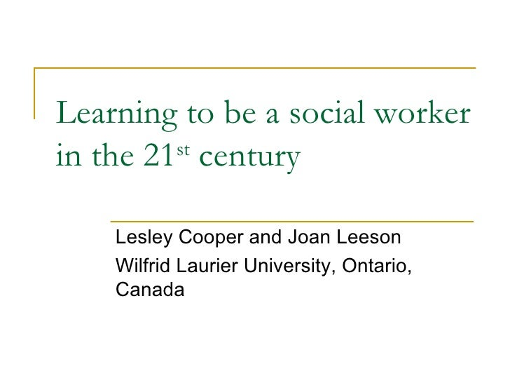 Learning to be a social worker in the 21 st  century Lesley Cooper and Joan Leeson Wilfrid Laurier University, Ontario, Ca...