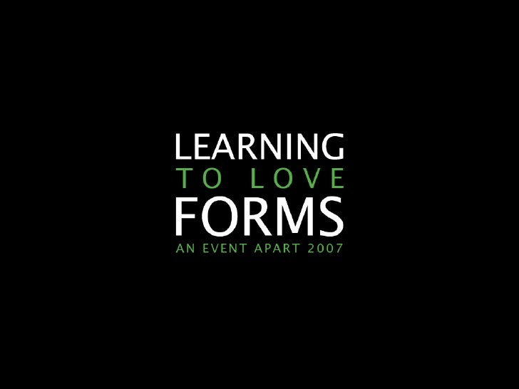 LEARNING TO LOVE FORMS                AN EVENT APART 2007          2007 A A RO N G U S TA F S O N            E A S Y ! D E...
