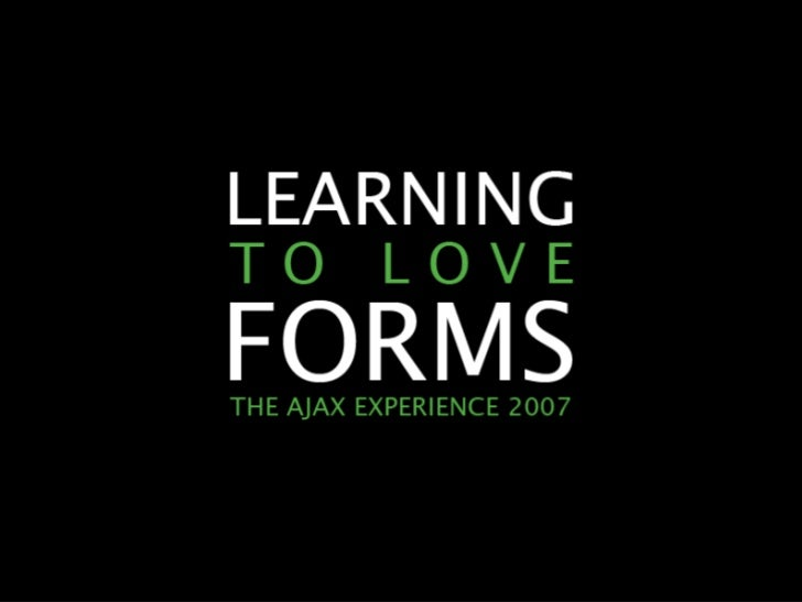 LEARNING TO LOVE FORMS                THE AJAX EXPERIENCE 2007     cc   2007 A A RO N G U S TA F S O N                 E A...