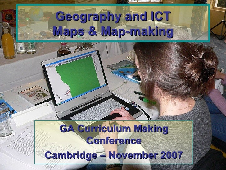 Geography and ICT Maps & Map-making GA Curriculum Making Conference Cambridge – November 2007