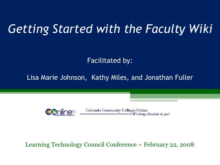 Getting Started with the Faculty Wiki Learning Technology Council Conference ~ February 22, 2008 Facilitated by: Lisa Mari...