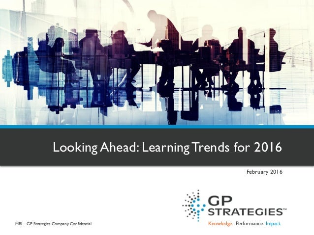 Knowledge. Performance. Impact. Looking Ahead: LearningTrends for 2016 February 2016 MBI – GP Strategies Company Confident...