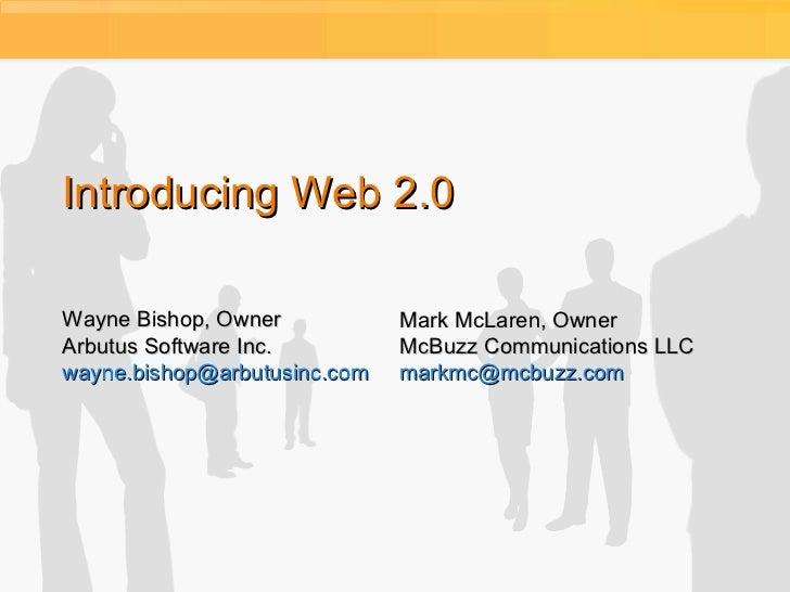 Introducing Web 2.0 Wayne Bishop, Owner Arbutus Software Inc. [email_address] Mark McLaren, Owner McBuzz Communications LL...
