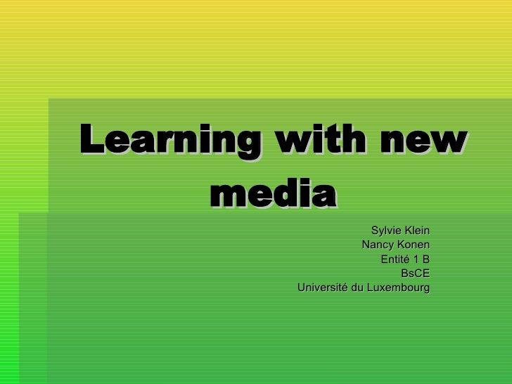 Learning   with   new media Sylvie Klein Nancy Konen Entité 1 B BsCE Université du Luxembourg
