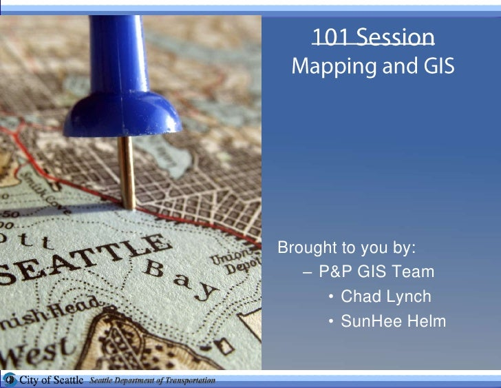 101 SessionMapping and GIS<br />Brought to you by:<br />P&P GIS Team<br />Chad Lynch<br />SunHee Helm<br />
