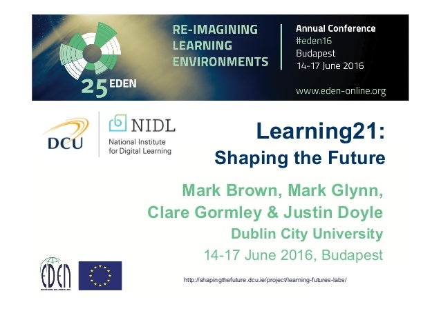 Learning21: Shaping the Future Mark Brown, Mark Glynn, Clare Gormley & Justin Doyle Dublin City University 14-17 June 2016...