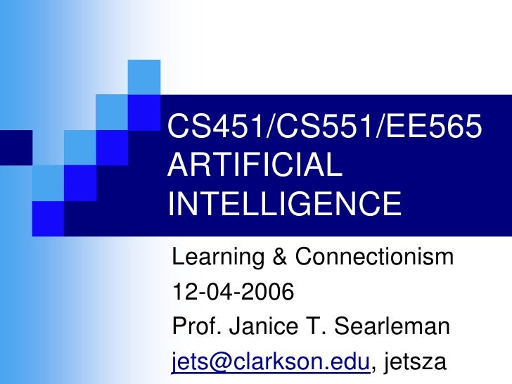 CS451/CS551/EE565 ARTIFICIAL INTELLIGENCE Learning & Connectionism 12-04-2006 Prof. Janice T. Searleman jets@clarkson.edu,...