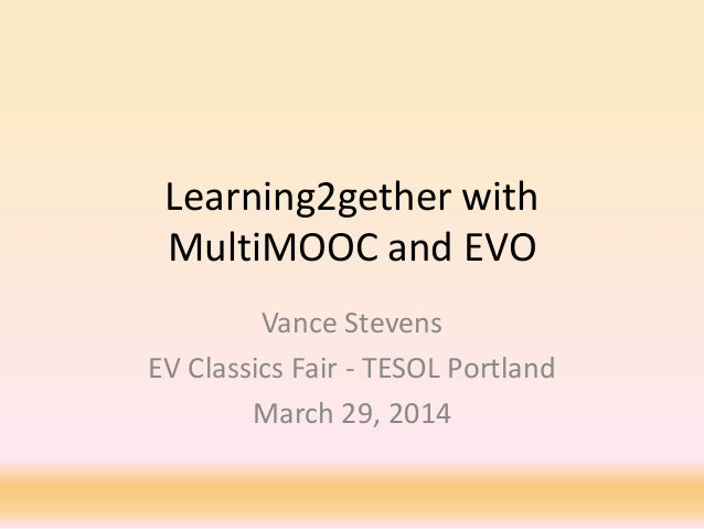 Learning2gether with MultiMOOC and EVO Vance Stevens EV Classics Fair - TESOL Portland March 29, 2014