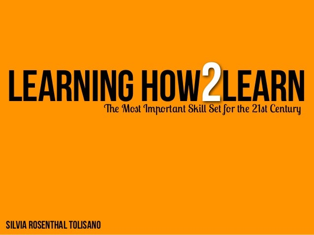 LEARNING How2Learn          The Most Important Skill Set for the 21st CenturySilvia Rosenthal Tolisano