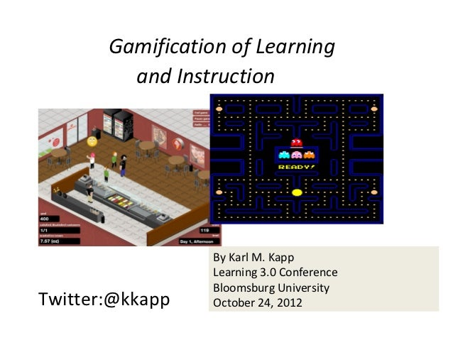 Gamification of Learning         and Instruction                  By Karl M. Kapp                  Learning 3.0 Conference...
