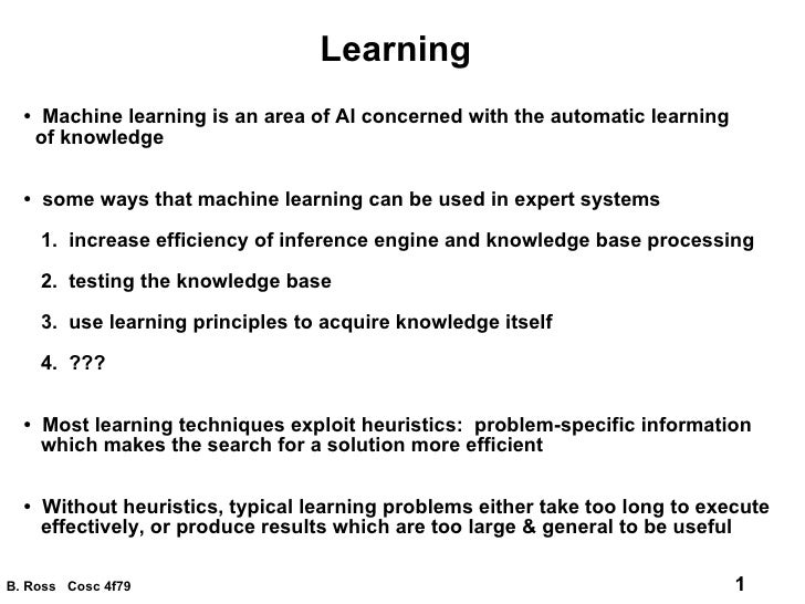 Learning •  Machine learning is an area of AI concerned with the automatic learning of knowledge •  some ways that machine...