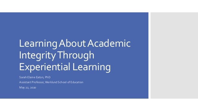 LearningAboutAcademic IntegrityThrough Experiential Learning Sarah Elaine Eaton, PhD Assistant Professor,Werklund School o...