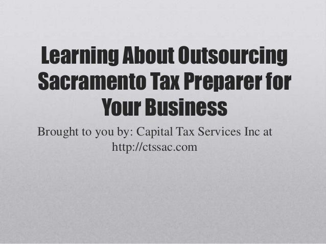 Learning About OutsourcingSacramento Tax Preparer forYour BusinessBrought to you by: Capital Tax Services Inc athttp://cts...