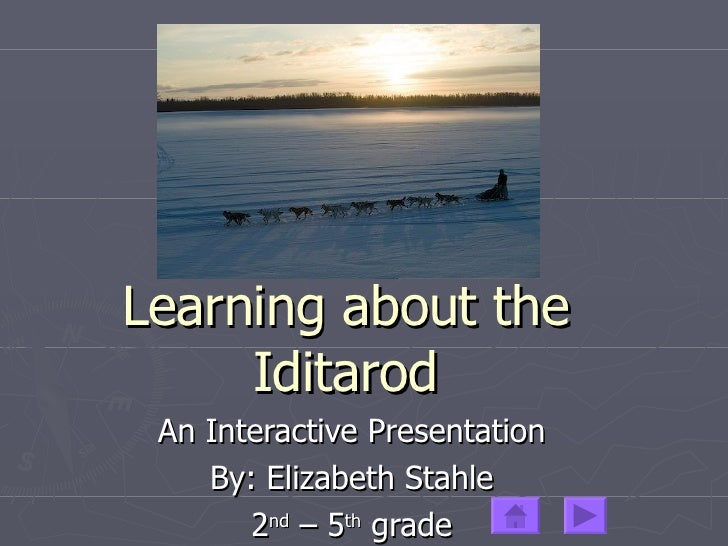 Learning about the Iditarod An Interactive Presentation By: Elizabeth Stahle 2 nd  – 5 th  grade