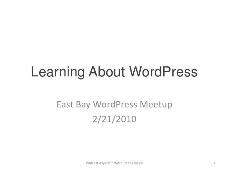Learning About WordPress<br />East Bay WordPress Meetup<br />2/21/2010<br />Podcast Asylum * WordPress Asylum<br />1<br />