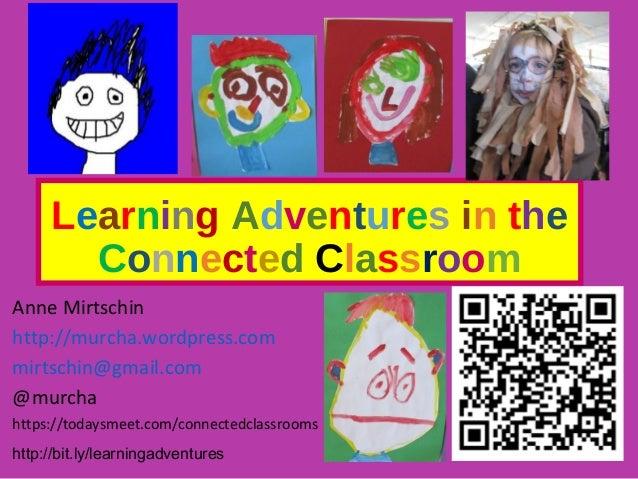 Learning Adventures in the Connected Classroom Anne Mirtschin http://murcha.wordpress.com mirtschin@gmail.com @murcha http...