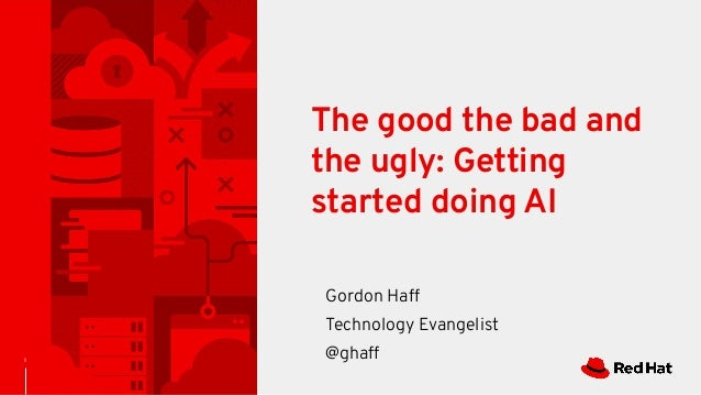 1 The good the bad and the ugly: Getting started doing AI Gordon Haff Technology Evangelist @ghaff