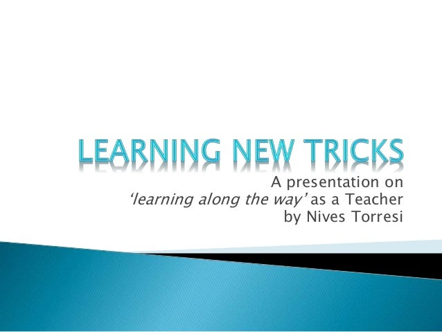 A presentation on 'learning along the way' as a Teacher by Nives Torresi