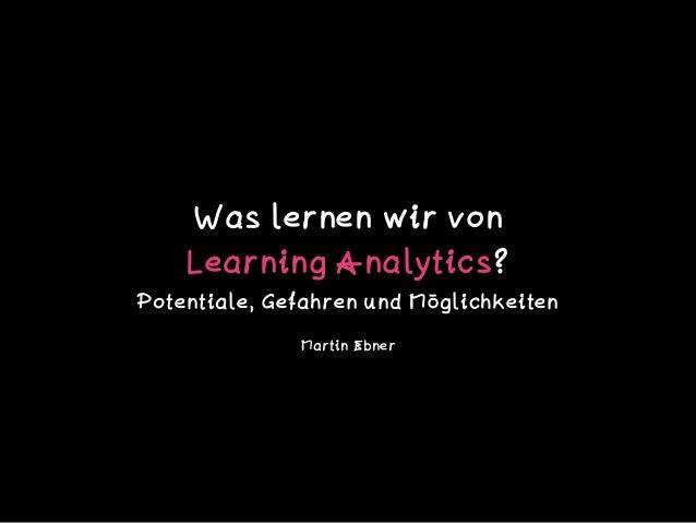 Was lernen wir von  Learning Analytics?  Potentiale, Gefahren und Möglichkeiten Martin Ebner