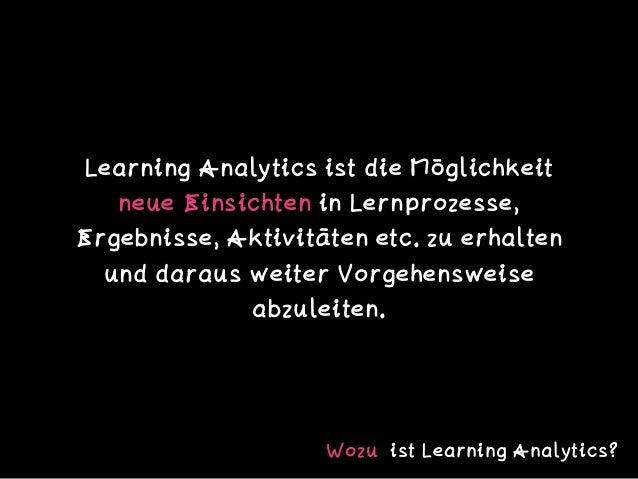 Learning Analytics ist die Möglichkeit neue Einsichten in Lernprozesse, Ergebnisse, Aktivitäten etc. zu erhalten und darau...