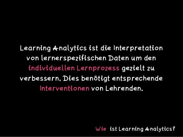 Learning Analytics ist die Interpretation von lernerspezifischen Daten um den individuellen Lernprozess gezielt zu verbess...