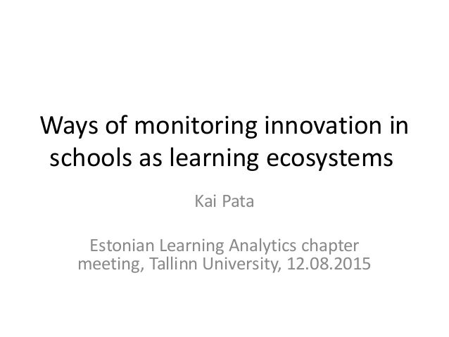 Ways of monitoring innovation in schools as learning ecosystems Kai Pata Estonian Learning Analytics chapter meeting, Tall...